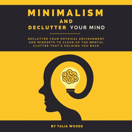 Minimalism and Declutter Your Mind: Declutter Your Physical Environment and Mindsets to Clean Up the Mental Clutter That's Holding You Back., Talia Woods