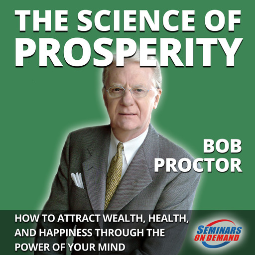 The Science of Prosperity - How to Attract Wealth, Health, and Happiness Through the Power of Your Mind, Bob Proctor