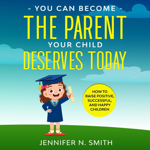 You Can Become The Parent Your Child Deserves: How to Raise Positive, Successful, and Happy Children, Jennifer N. Smith