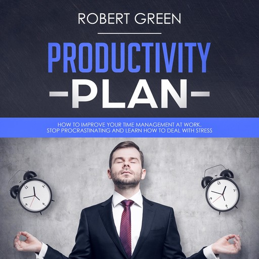 PRODUCTIVITY PLAN: HOW TO IMPROVE YOUR TIME MANAGEMENT AT WORK. STOP PROCRASTINATING AND LEARN HOW TO DEAL WITH STRESS, Robert Green
