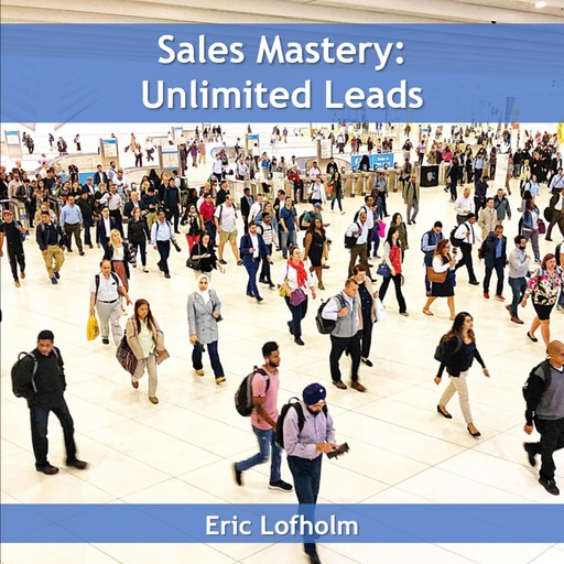 Sales Mastery: Unlimited Leads, Eric Lofholm