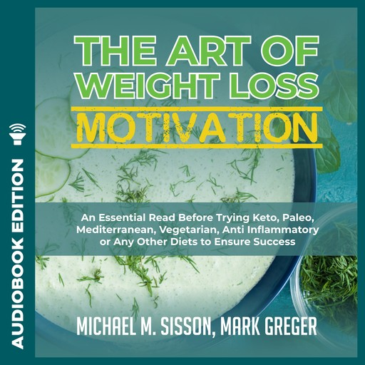 Art of Weight Loss Motivation, The: An Essential Read Before Trying Keto, Paleo, Mediterranean, Vegetarian, Anti Inflammatory or Any Other Diets to Ensure Success, Mark Greger, Michael M. Sisson