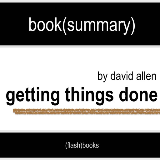 Book Summary of Getting Things Done by David Allen, Flashbooks