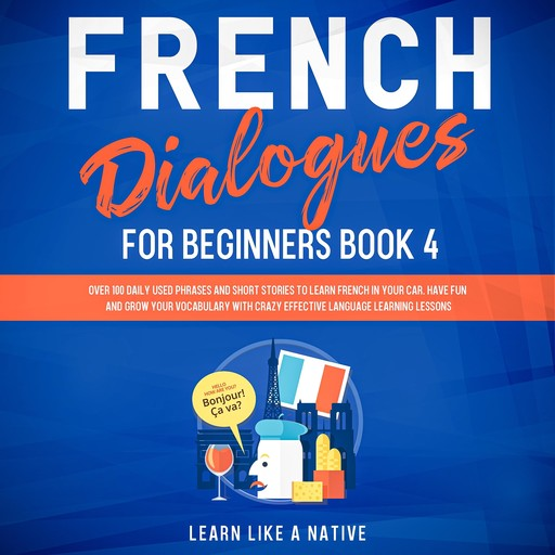 French Dialogues for Beginners Book 4: Over 100 Daily Used Phrases and Short Stories to Learn French in Your Car. Have Fun and Grow Your Vocabulary with Crazy Effective Language Learning Lessons, Learn Like A Native