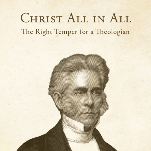 Christ All in All: The Right Temper for a Theologian, William Swan Plumer