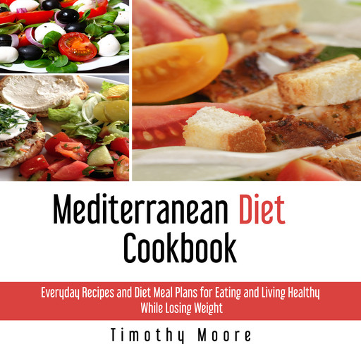 Mediterranean Diet Cookbook: Everyday Recipes and Diet Meal Plans for Eating and Living Healthy While Losing Weight, Timothy Moore