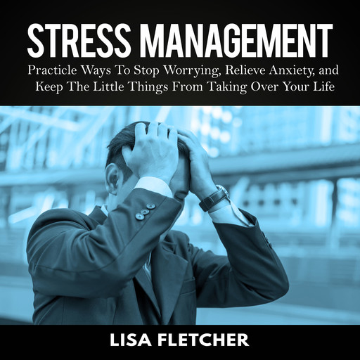 Stress Management: Practicle Ways To Stop Worrying, Relieve Anxiety, and Keep The Little Things From Taking Over Your Life, Lisa Fletcher