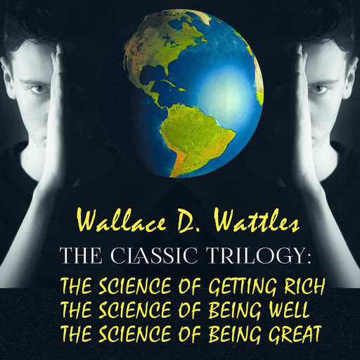 The Classic Trilogy: The Science of Getting Rich, The Science of Being Well, The Science of Being Great, Wallace D. Wattles