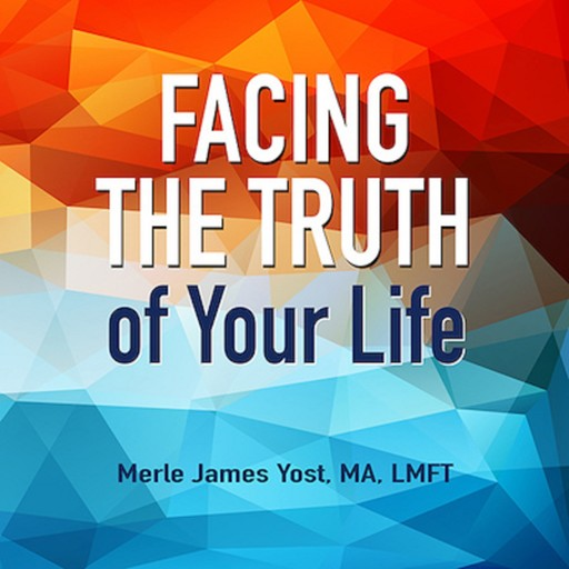 Facing the Truth of Your Life, LMFT, MA, Merle James Yost