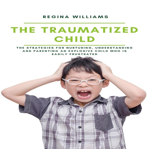 The Traumatized Child: The Strategies for Nurturing, Understanding and Parenting an Explosive Child who is Easily Frustrated, Regina Williams