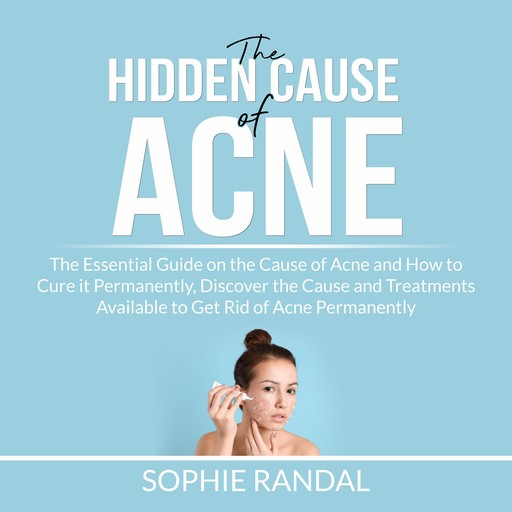 The Hidden Cause of Acne: the Essential Guide on the Cause of Acne and How to Cure it Permanently, Discover the Cause and Treatments Available to Get Rid of Acne Permanently, Sophie Randal