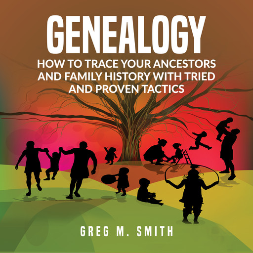 Genealogy: How to Trace Your Ancestors And Family History With Tried and Proven Tactics, Greg Smith