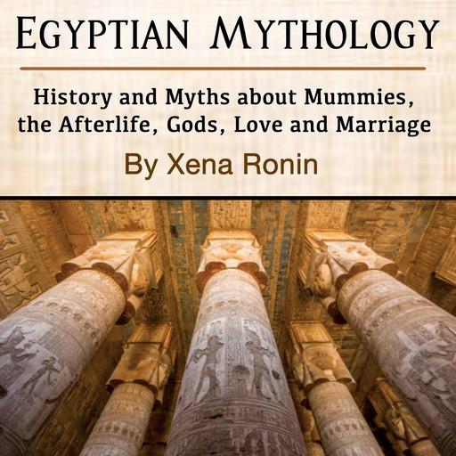 Egyptian Mythology: History and Myths about Mummies, the Afterlife, Gods, Love and Marriage, Xena Ronin