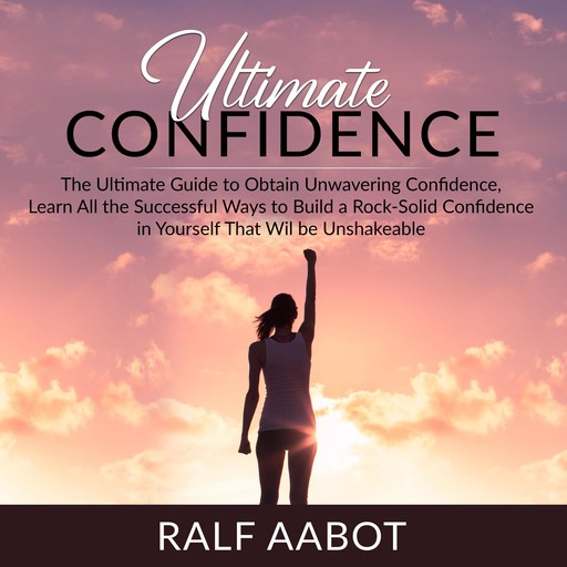 Ultimate Confidence: The Ultimate Guide to Obtain Unwavering Confidence, Learn All the Successful Ways to Build a Rock-Solid Confidence in Yourself That Will be Unshakeable, Ralf Aabot