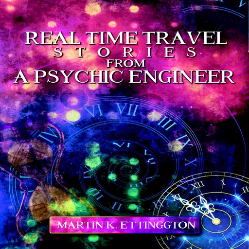 Real Time Travel Stories From a Psychic Engineer, Martin K. Ettington