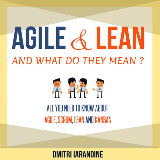 Agile and Lean and What Do They Mean? All you need to know about Agile, Scrum, Lean and Kanban, Dmitri Iarandine