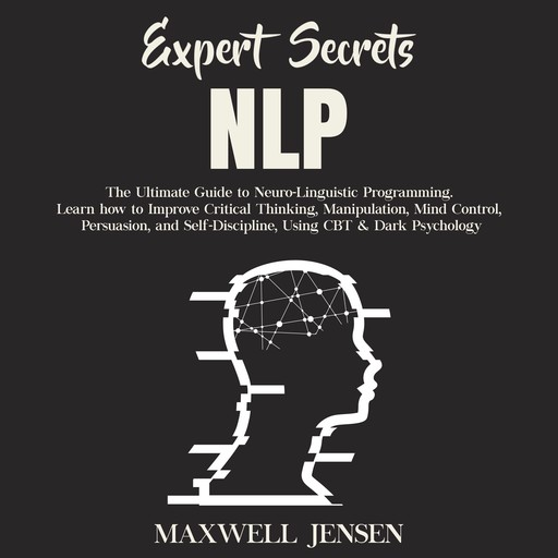 Expert Secrets – NLP: The Ultimate Guide for Neuro-Linguistic Programming Learn how to Improve Critical Thinking, Manipulation, Mind Control, Persuasion, and Self-Discipline, Using CBT & Dark Psychology, Maxwell Jensen