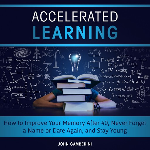 Accelerated Learning How to Improve Your Memory After 40, Never Forget a Name or Date Again, and Stay Young, John Gamberini