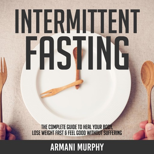 Intermittent Fasting: The Complete Guide to Heal Your Body, Lose Weight Fast & Feel Good Without Suffering, Armani Murphy