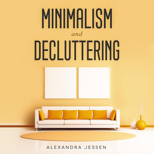 Minimalism and Decluttering: Discover The Secrets on How to Live a Meaningful Life and Declutter Your Home, Budget, Mind and Life with the Minimalist Way Of Living, Alexandra Jessen