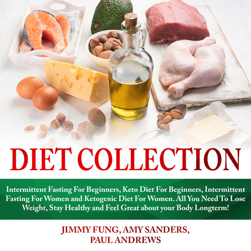 Diet Collection: Intermittent Fasting For Beginners, Keto Diet For Beginners, Intermittent Fasting For Women and Ketogenic Diet For Women. All You ... and Feel Great about your Body Longterm!, Paul Andrews, Amy Sanders, Jimmy Fung