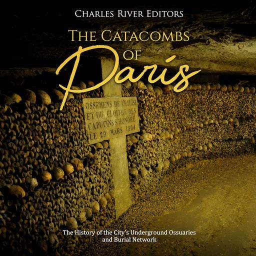 The Catacombs of Paris: The History of the City's Underground Ossuaries and Burial Network, Charles Editors