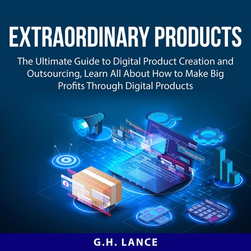 Extraordinary Products: The Ultimate Guide to Digital Product Creation and Outsourcing, Learn All About How to Make Big Profits Through Digital Products, G.H. Lance