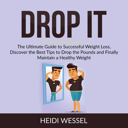 Drop It: The Ultimate Guide to Successful Weight Loss, Discover the Best Tips to Drop the Pounds and Finally Maintain a Healthy Weight, Heidi Wessel