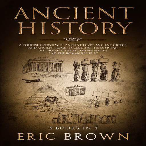 Ancient History: A Concise Overview of Ancient Egypt, Ancient Greece, and Ancient Rome: Including the Egyptian Mythology, the Byzantine Empire and the Roman Republic, Eric Brown