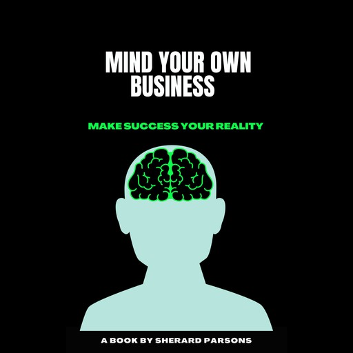 MIND YOUR OWN BUSINESS MAKE SUCCESS YOUR REALITY, Sherard Parsons