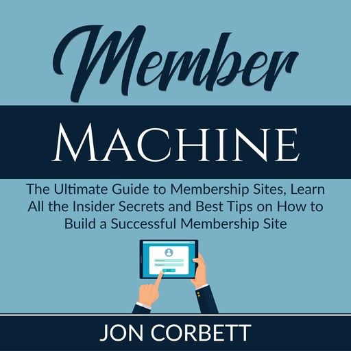 Member Machine: The Ultimate Guide to Membership Sites, Learn All the Insider Secrets and Best Tips on How to Build a Successful Membership Site, Jon Corbett