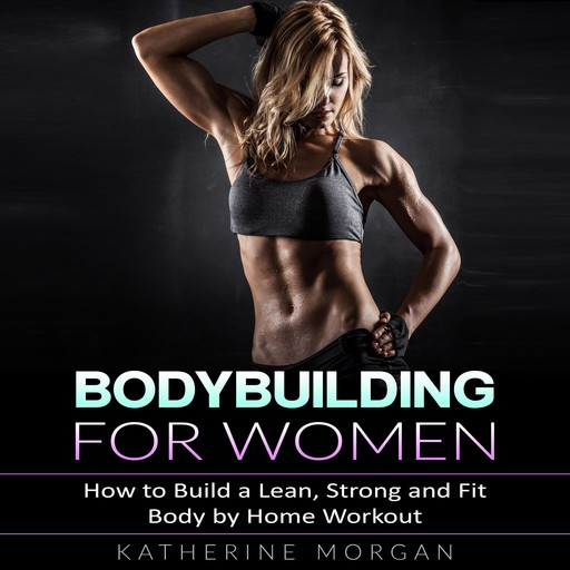 Bodybuilding for Women: How to Build a Lean, Strong and Fit Body by Home Workout, Katherine Morgan