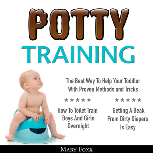 Potty Training: How To Toilet Train Boys And Girls Overnight; The Best Way To Help Your Toddler With Proven Methods and Tricks; Getting A Beak From Dirty Diapers Is Easy, Mary Foxx