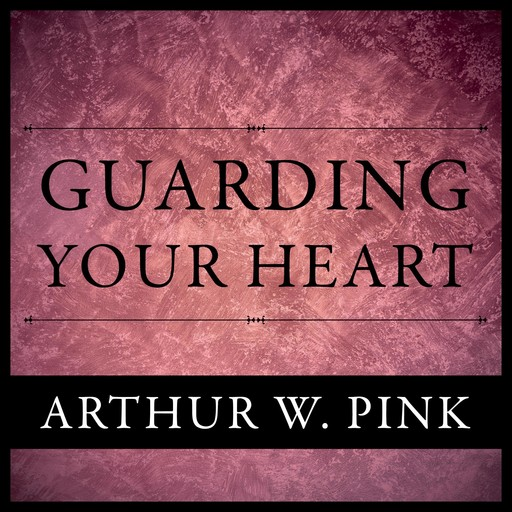 Guarding Your Heart, Arthur W.Pink