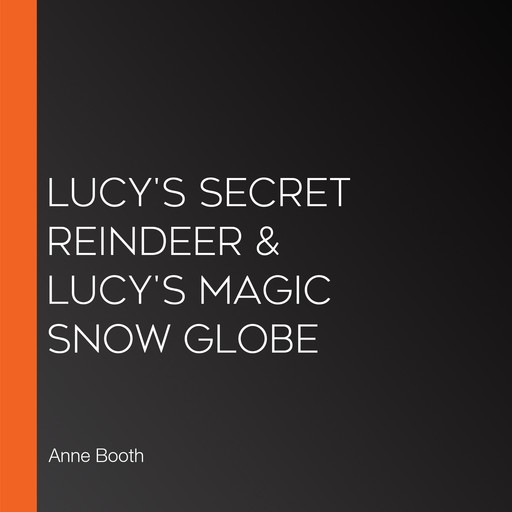 Lucy's Secret Reindeer & Lucy's Magic Snow Globe, Anne Booth