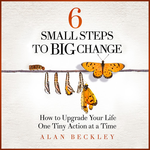 6 Small Steps to Big Change: How to Upgrade Your Life One Tiny Action at a Time, Alan Beckley