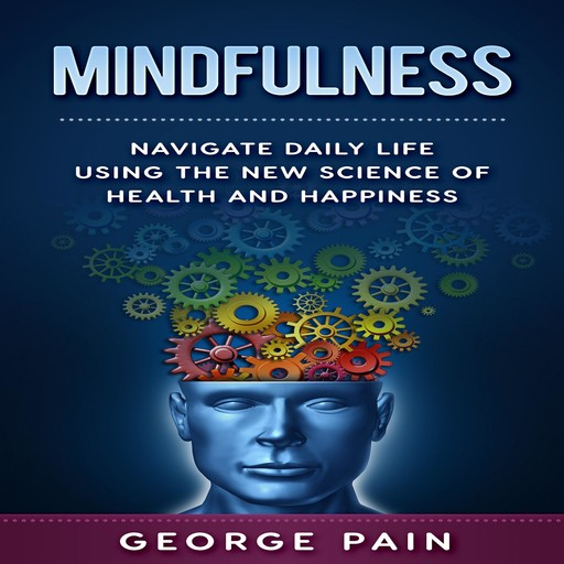 Mindfulness: Navigate daily life using the New Science of Health and Happiness, George Pain