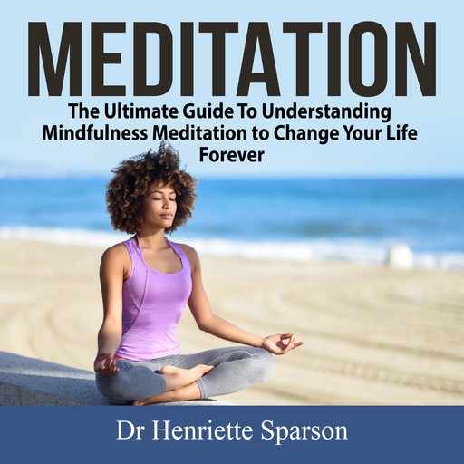 Meditation: The Ultimate Guide To Understanding Mindfulness Meditation to Change Your Life Forever, Henriette Sparson