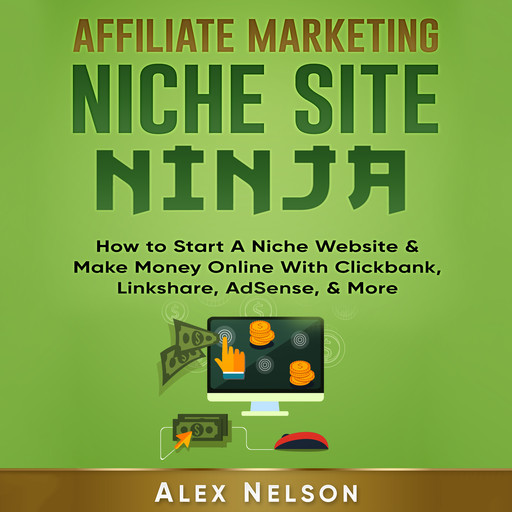 Affiliate Marketing NICHE SITE NINJA: How to Start A Niche Website & Make Money Online With Clickbank, Linkshare, AdSense, & More (Make Money Online, Internet Marketing, Small Business LLC Series), Alex Nelson