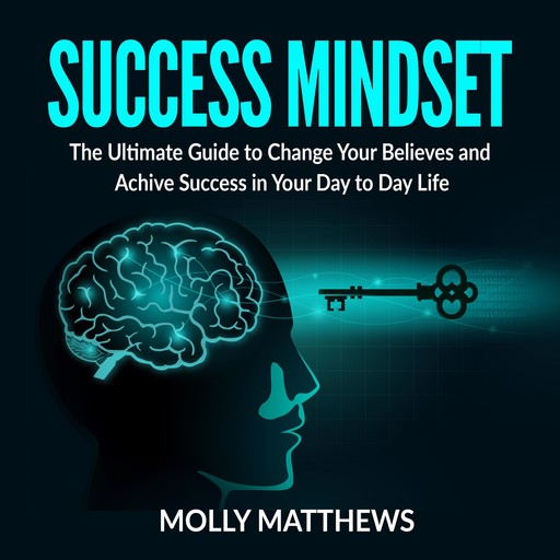 Success Mindset: The Ultimate Guide to Change Your Believes and Achive Success in Your Day to Day Life, Molly Matthews