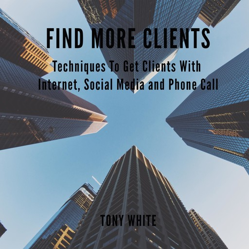 FIND MORE CLIENTS Techniques To Get Clients With Internet, Social Media and Phone Call, TONY WHITE