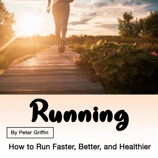 Running: How to Run Faster, Better, and Healthier, Peter Griffin