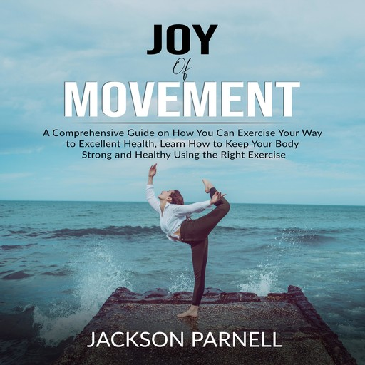 Joy of Movement: A Comprehensive Guide on How You Can Exercise Your Way to Excellent Health, Learn How to Keep Your Body Strong and Healthy Using the Right Exercise, Jackson Parnell