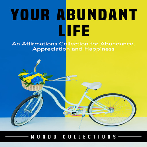 Your Abundant Life: An Affirmations Collection for Abundance, Appreciation and Happiness, Mondo Collections