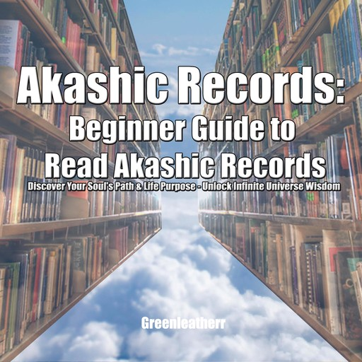Akashic Records: Beginner Guide to Read Akashic Records: Discover Your Soul's Path & Life Purpose - Unlock Infinite Universe Wisdom, Greenleatherr