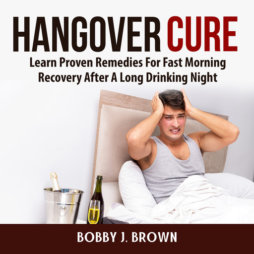 Hangover Cure: Learn Proven Remedies For Fast Morning Recovery After A Long Drinking Night, Bobby Brown