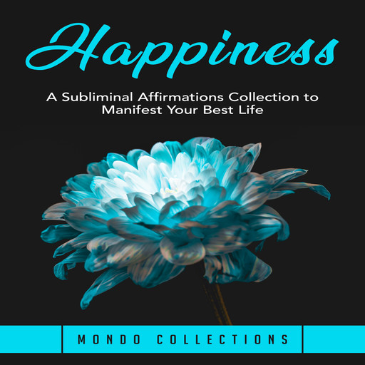 Happiness: A Subliminal Affirmations Collection to Manifest Your Best Life, Mondo Collections