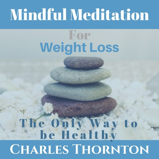 Mindful Meditation for Weight Loss: The Only Way to be Healthy, Charles Thornton
