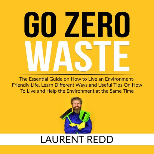 Go Zero Waste: The Essential Guide on How to Live an Environment-Friendly Life, Learn Different Ways and Useful Tips On How To Live and Help the Environment at the Same Time, Laurent Redd