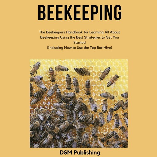 Beekeeping: The Beekeepers Handbook for Learning All About Beekeeping Using the Best Strategies to Get You Started (Including How to Use the Top Bar Hive), DSM Publishing